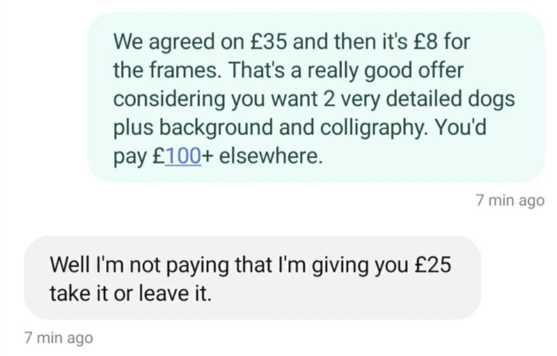 Font - We agreed on £35 and then it's £8 for the frames. That's a really good offer considering you want 2 very detailed dogs plus background and colligraphy. You'd pay £100+ elsewhere. 7 min ago Well I'm not paying that l'm giving you £25 take it or leave it. 7 min ago