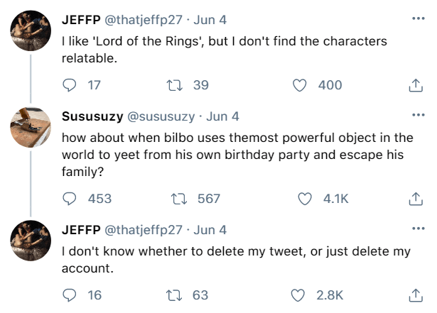 Font - JEFFP @thatjeffp27 · Jun 4 ... I like 'Lord of the Rings', but I don't find the characters relatable. O 17 27 39 400 Sususuzy @sususuzy · Jun 4 ... how about when bilbo uses themost powerful object in the world to yeet from his own birthday party and escape his family? 453 27 567 4.1K JEFFP @thatjeffp27 · Jun 4 ... I don't know whether to delete my tweet, or just delete my account. 16 27 63 2.8K