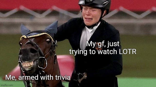Horse - Myrgf, just trying to watch LOTR Me, armed with trivia imgflip.com