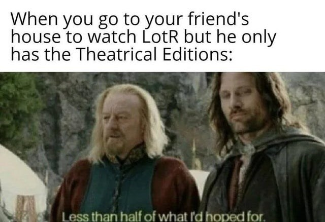 Facial expression - When you go to your friend's house to watch LotR but he only has the Theatrical Editions: Less than half of what I'd hoped for.