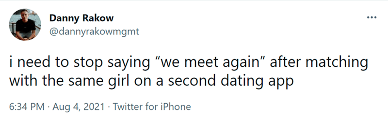 """Font - Danny Rakow @dannyrakowmgmt i need to stop saying """"we meet again"""" after matching with the same girl on a second dating app 6:34 PM · Aug 4, 2021 · Twitter for iPhone"""