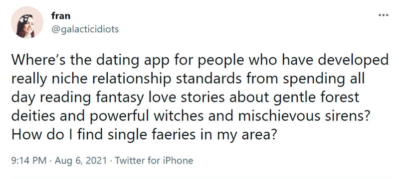 Font - fran ... @galacticidiots Where's the dating app for people who have developed really niche relationship standards from spending all day reading fantasy love stories about gentle forest deities and powerful witches and mischievous sirens? How do I find single faeries in my area? 9:14 PM · Aug 6, 2021 · Twitter for iPhone