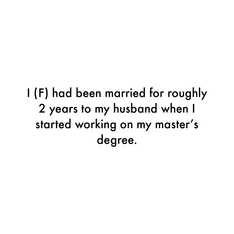 Font - I (F) had been married for roughly 2 years to my husband when I started working on my master's degree.