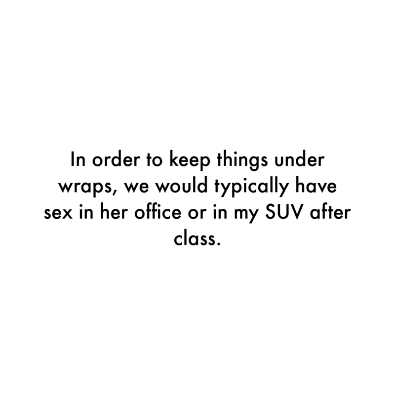 Font - In order to keep things under wraps, we would typically have sex in her office or in my SUV after class.