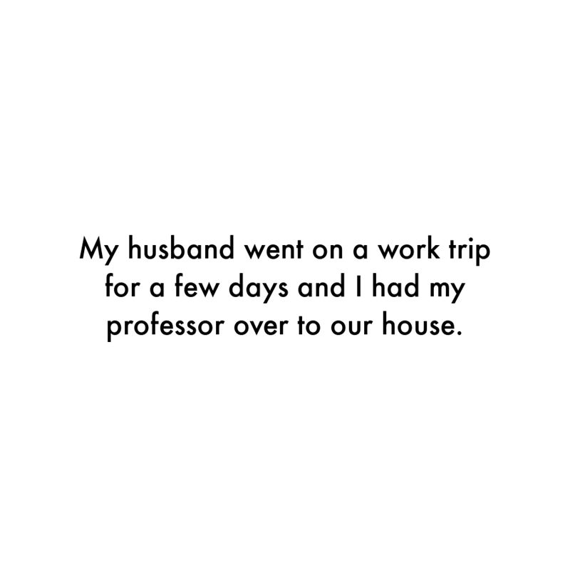 Font - My husband went on a work trip for a few days and I had my professor over to our house.