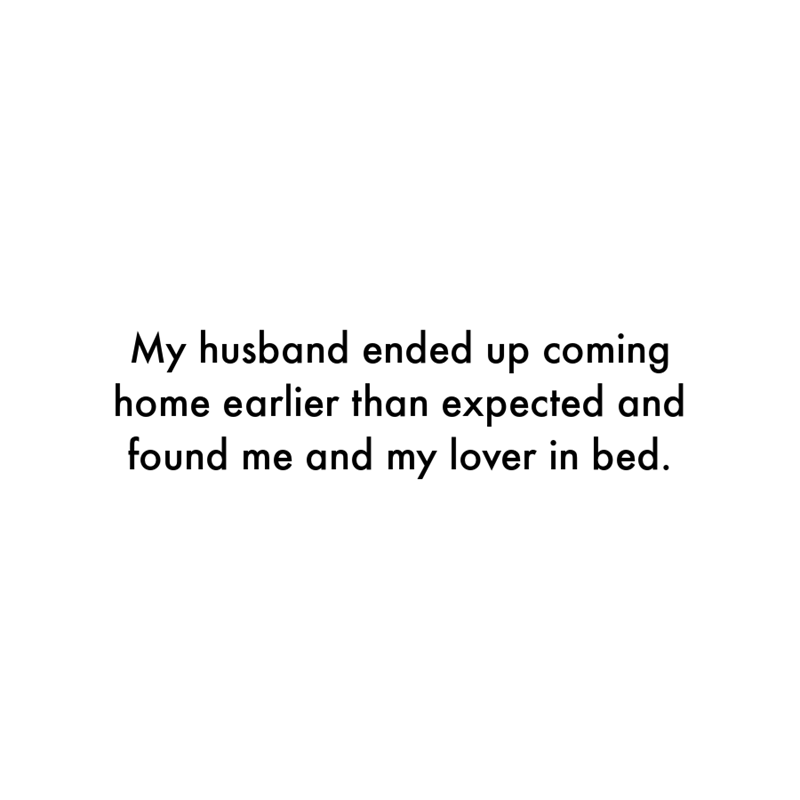 Font - My husband ended up coming home earlier than expected and found me and my lover in bed.