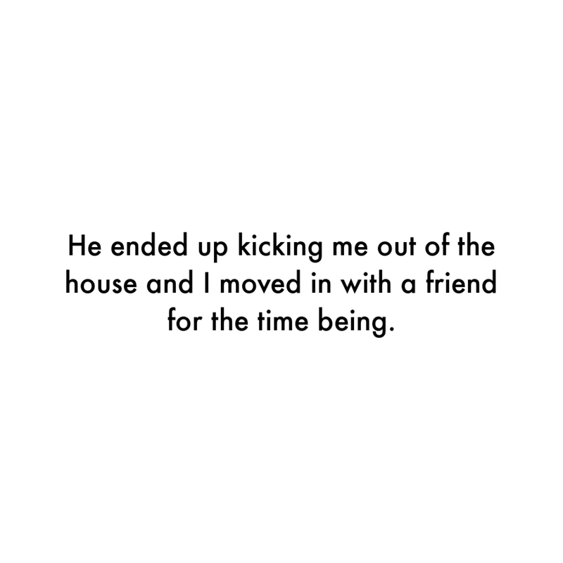 Font - He ended up kicking me out of the house and I moved in with a friend for the time being.