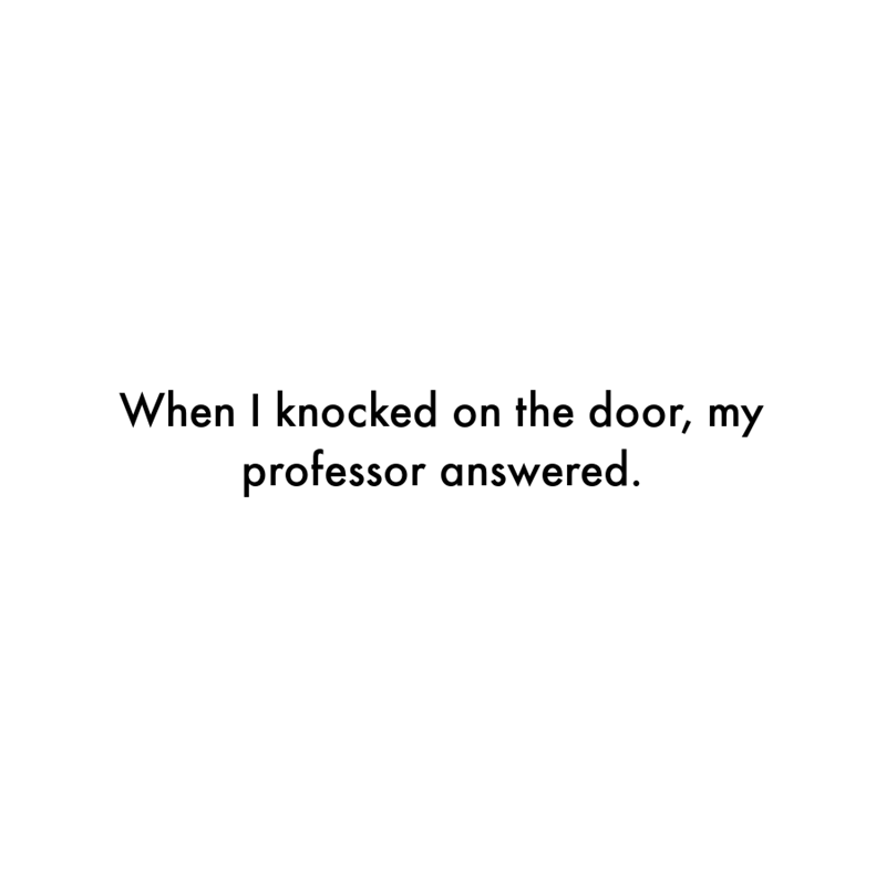 Font - When I knocked on the door, my professor answered.
