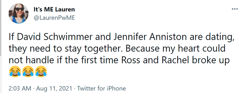 Font - It's ME Lauren ... @LaurenPwME If David Schwimmer and Jennifer Anniston are dating, they need to stay together. Because my heart could not handle if the first time Ross and Rachel broke up 2:03 AM · Aug 11, 2021 · Twitter for iPhone