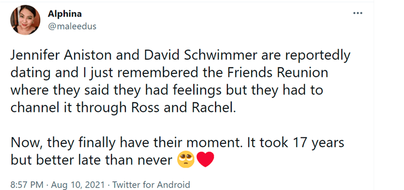 Font - Alphina @maleedus Jennifer Aniston and David Schwimmer are reportedly dating and I just remembered the Friends Reunion where they said they had feelings but they had to channel it through Ross and Rachel. Now, they finally have their moment. It took 17 years but better late than never 8:57 PM · Aug 10, 2021 · Twitter for Android