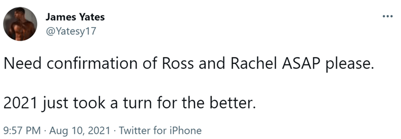 Font - James Yates ... @Yatesy17 Need confirmation of Ross and Rachel ASAP please. 2021 just took a turn for the better. 9:57 PM · Aug 10, 2021 · Twitter for iPhone