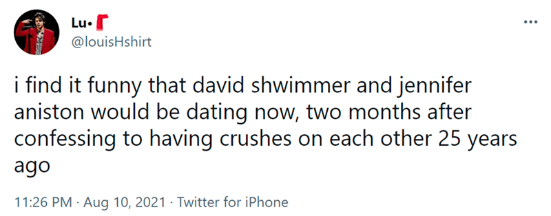 Font - Lu• ... @louisHshirt i find it funny that david shwimmer and jennifer aniston would be dating now, two months after confessing to having crushes on each other 25 years ago 11:26 PM · Aug 10, 2021 · Twitter for iPhone