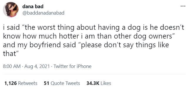 """Font - dana bad ... @baddanadanabad i said """"the worst thing about having a dog is he doesn't know how much hotter i am than other dog owners"""" and my boyfriend said """"please don't say things like that"""" 8:00 AM - Aug 4, 2021 - Twitter for iPhone 1,126 Retweets 51 Quote Tweets 34.3K Likes"""