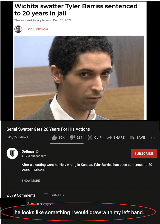 Chin - Wichita swatter Tyler Barriss sentenced to 20 years in jail The incident took place on Dec. 28, 2017. Justin Binkowski Serial Swatter Gets 20 Years For His Actions 549,751 views 20K 524 X CLIP SHARE E+ SAVE ... Optimus O SUBSCRIBE 1.17M subscribers After a swatting went horribly wrong in Kansas, Tyler Barriss has been sentenced to 20 years in prison. SHOW MORE 2,379 Comments SORT BY 3-years ago he looks like something I would draw with my left hand.
