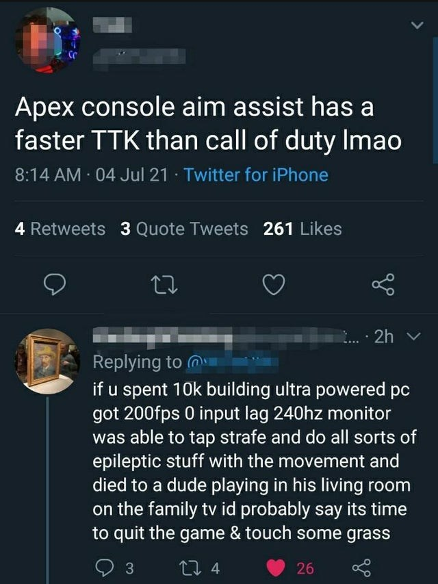Product - Apex console aim assist has a faster TTK than call of duty Imao 8:14 AM 04 Jul 21 · Twitter for iPhone 4 Retweets 3 Quote Tweets 261 Likes 27 2h v Replying to m if u spent 10k building ultra powered pc got 200fps 0 input lag 240hz monitor was able to tap strafe and do all sorts of epileptic stuff with the movement and died to a dude playing in his living room on the family tv id probably say its time to quit the game & touch some grass 3 27 4 26