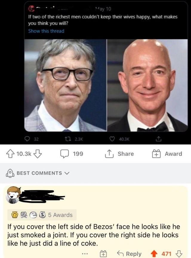 Forehead - May 10 If two of the richest men couldn't keep their wives happy, what makes you think you will? Show this thread 32 t7 2.3K 40.3K 10.3k 199 1, Share Award BEST COMMENTS V 3 5 Awards If you cover the left side of Bezos' face he looks like he just smoked a joint. If you cover the right side he looks like he just did a line of coke. 6 Reply 471 3