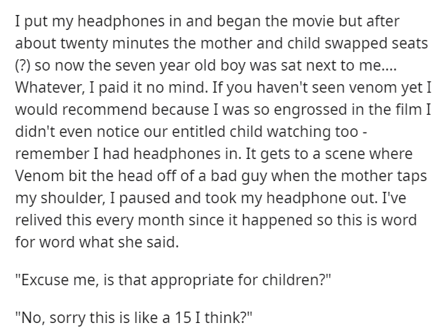 Font - I put my headphones in and began the movie but after about twenty minutes the mother and child swapped seats (?) so now the seven year old boy was sat next to me.... Whatever, I paid it no mind. If you haven't seen venom yet I would recommend because I was so engrossed in the film I didn't even notice our entitled child watching too - remember I had headphones in. It gets to a scene where Venom bit the head off of a bad guy when the mother taps my shoulder, I paused and took my headphone
