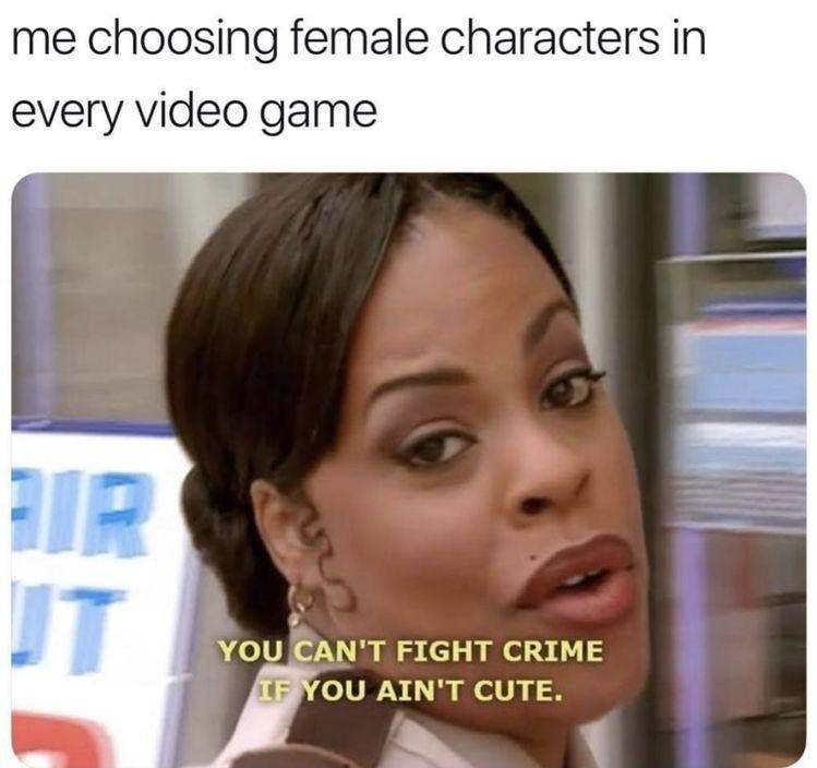 Forehead - me choosing female characters in every video game RIR UT YOU CAN'T FIGHT CRIME IF YOU AIN'T CUTE.