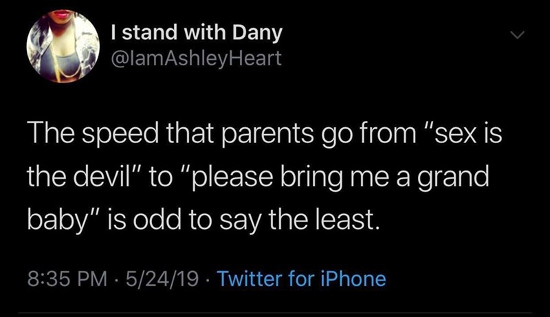 """Font - I stand with Dany @lamAshleyHeart The speed that parents go from """"sex is the devil"""" to """"please bring me a grand baby"""" is odd to say the least. 8:35 PM · 5/24/19 · Twitter for iPhone"""