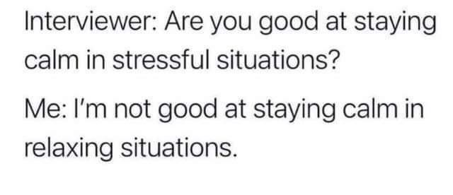 Human body - Interviewer: Are you good at staying calm in stressful situations? Me: I'm not good at staying calm in relaxing situations.