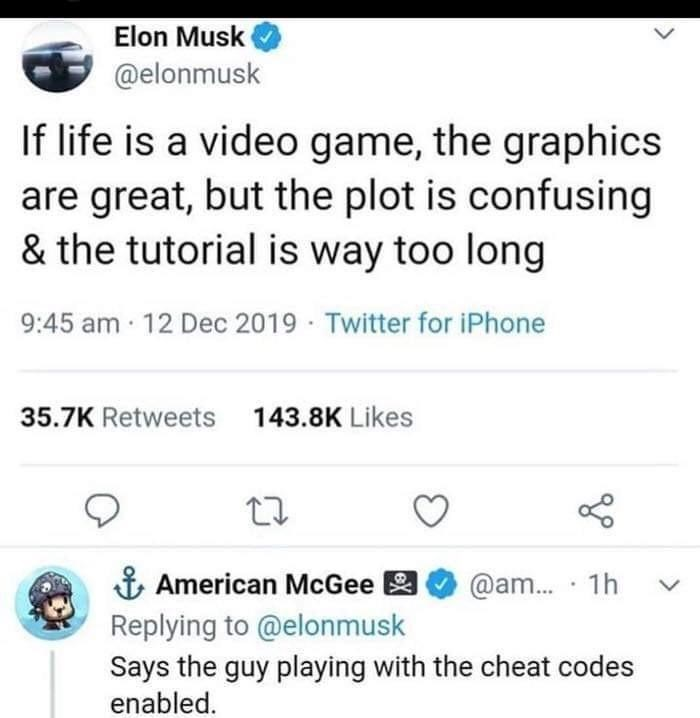 Product - Elon Musk @elonmusk If life is a video game, the graphics are great, but the plot is confusing & the tutorial is way too long 9:45 am 12 Dec 2019 Twitter for iPhone 35.7K Retweets 143.8K Likes & American McGee Replying to @elonmusk Says the guy playing with the cheat codes enabled. @am.. · 1h