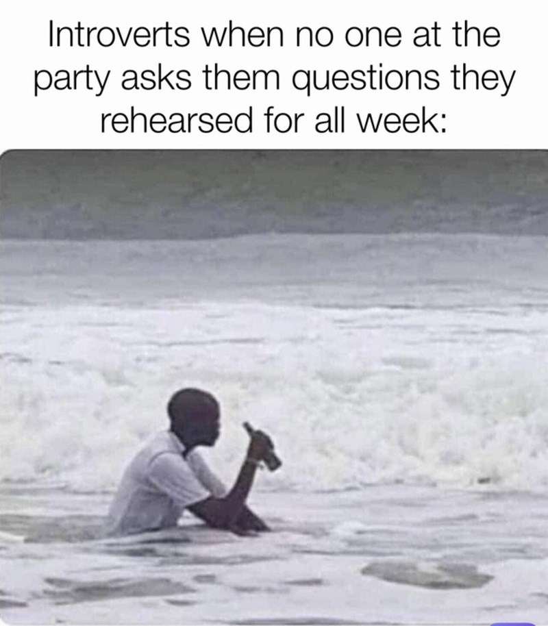 Water - Introverts when no one at the party asks them questions they rehearsed for all week: