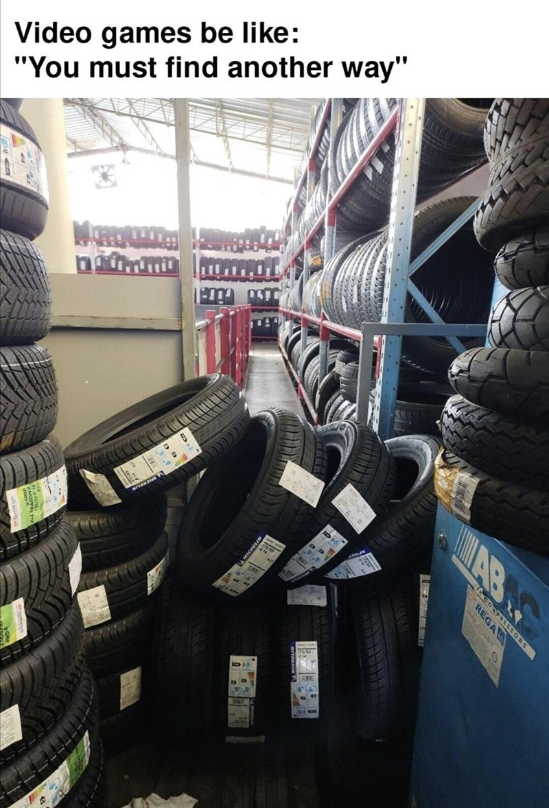 """Tire - Video games be like: """"You must find another way"""" D] GORPRESSORS REGA MICHELIN"""