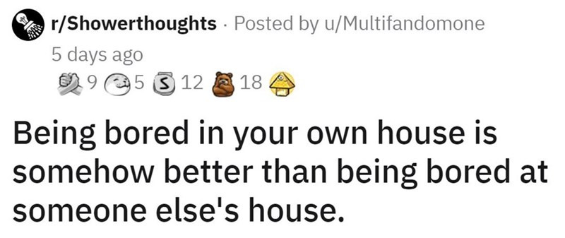 Facial expression - r/Showerthoughts Posted by u/Multifandomone 5 days ago 2 9 5 3 12 18 Being bored in your own house is somehow better than being bored at someone else's house.