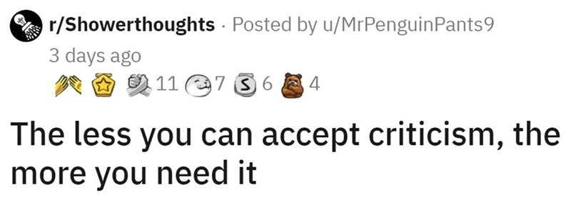 Jaw - A r/Showerthoughts - Posted by u/MrPenguinPants9 3 days ago O 2 11 e7 3 6 E 4 The less you can accept criticism, the more you need it