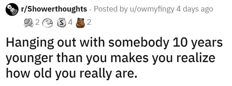 Smile - A r/Showerthoughts Posted by u/owmyfingy 4 days ago 2 2 e 34 2 Hanging out with somebody 10 years younger than you makes you realize how old you really are.