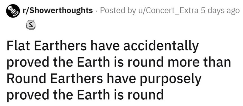 Font - r/Showerthoughts - Posted by u/Concert_Extra 5 days ago Flat Earthers have accidentally proved the Earth is round more than Round Earthers have purposely proved the Earth is round