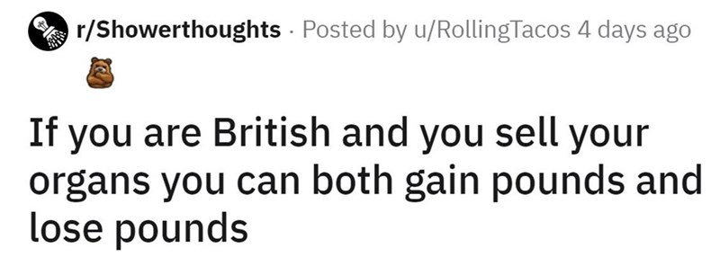 Font - r/Showerthoughts - Posted by u/RollingTacos 4 days ago If you are British and you sell your organs you can both gain pounds and lose pounds