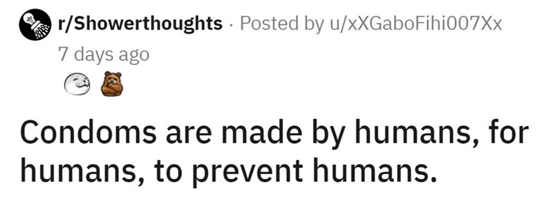 Mammal - r/Showerthoughts Posted by u/xXGaboFihi007Xx 7 days ago Condoms are made by humans, for humans, to prevent humans.
