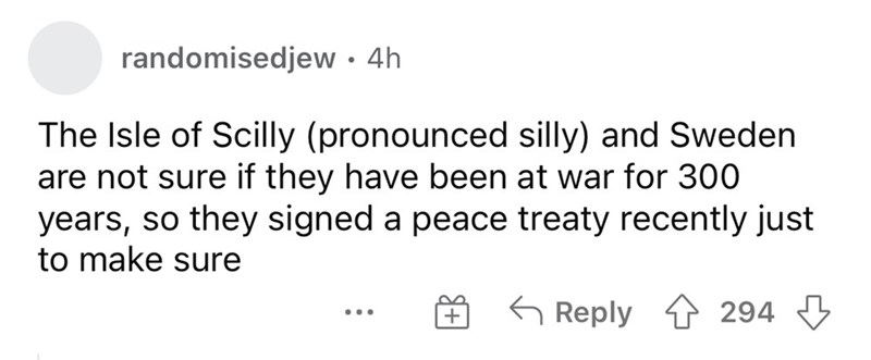 Font - randomisedjew· 4h The Isle of Scilly (pronounced silly) and Sweden are not sure if they have been at war for 300 years, so they signed a peace treaty recently just to make sure 6 Reply 1 294 ...