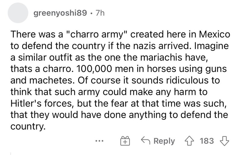 """Font - greenyoshi89· 7h There was a """"charro army"""" created here in Mexico to defend the country if the nazis arrived. Imagine a similar outfit as the one the mariachis have, thats a charro. 100,000 men in horses using guns and machetes. Of course it sounds ridiculous to think that such army could make any harm to Hitler's forces, but the fear at that time was such, that they would have done anything to defend the country. 6 Reply 1 183 + ..."""
