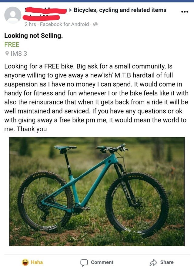 Bicycle - » Bicycles, cycling and related items ... 2 hrs Facebook for Android e Looking not Selling. FREE O IM8 3 Looking for a FREE bike. Big ask for a small community, Is anyone willing to give away a new'ish' M.T.B hardtail of full suspension as I have no money I can spend. It would come in handy for fitness and fun whenever I or the bike feels like it with also the reinsurance that when It gets back from a ride it will be well maintained and serviced. If you have any questions or ok with gi