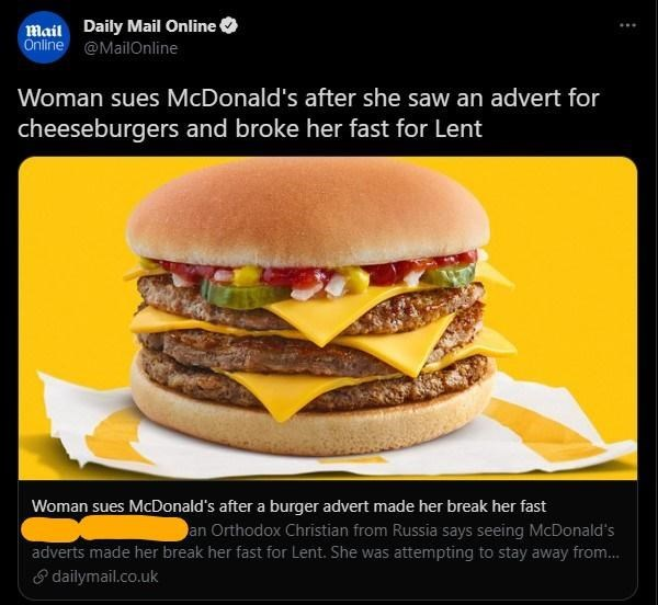 Food - Mail Daily Mail Online Önline @MailOnline Woman sues McDonald's after she saw an advert for cheeseburgers and broke her fast for Lent Woman sues McDonald's after a burger advert made her break her fast an Orthodox Christian from Russia says seeing McDonald's adverts made her break her fast for Lent. She was attempting to stay away from.. S dailymail.co.uk