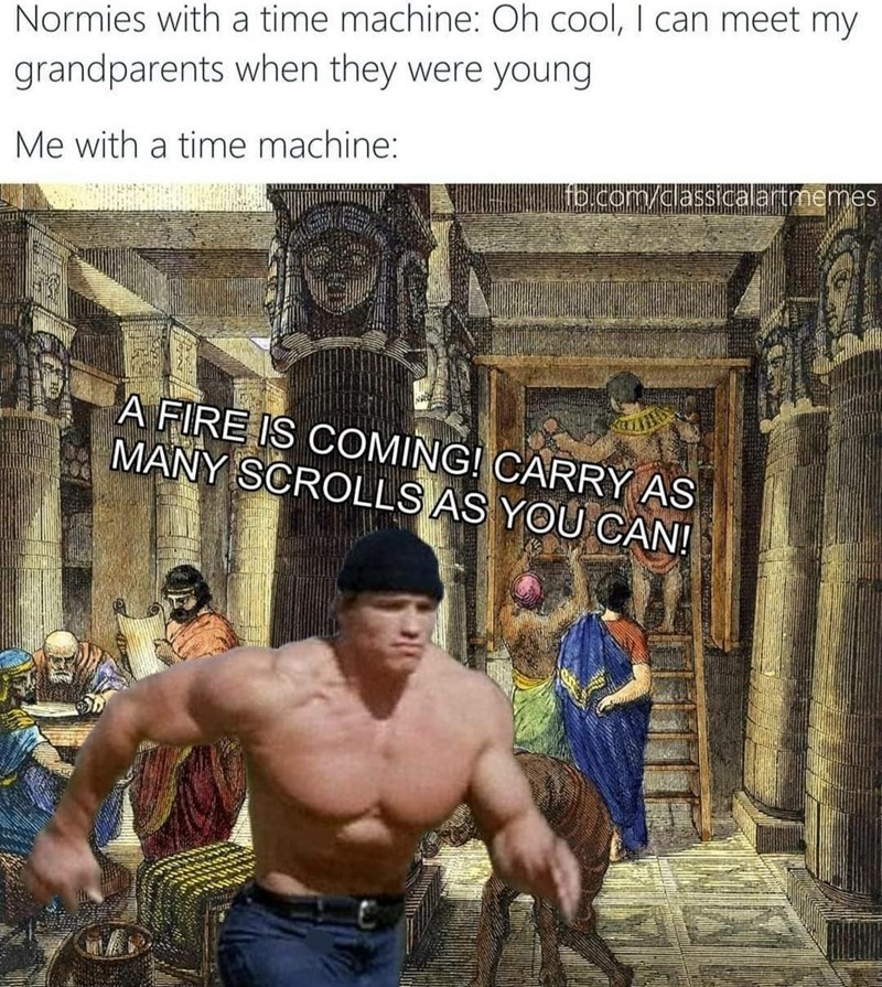 Photograph - Normies with a time machine: Oh cool, I can meet my grandparents when they were young Me with a time machine: fb.com/classicalartmemes A FIRE IS COMING! CARRY AS MANY SCROLLS AS YOU CAN!