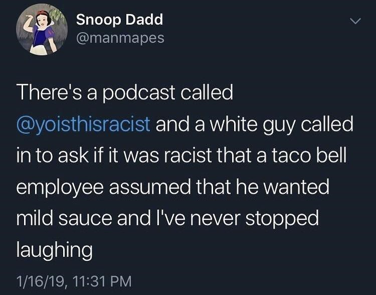 World - Snoop Dadd @manmapes There's a podcast called @yoisthisracist and a white guy called in to ask if it was racist that a taco bell employee assumed that he wanted mild sauce and I've never stopped laughing 1/16/19, 11:31 PM