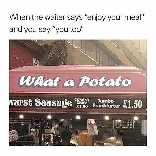 """Building - When the waiter says """"enjoy your meal"""" and you say """"you too"""" What a Potato warst Sausage GONE OF GHIPS Jumbo £1.00 Frankfurter 1.50 250 Fraferter1.50 BeatuuratE5.00 Exten Topptes op"""