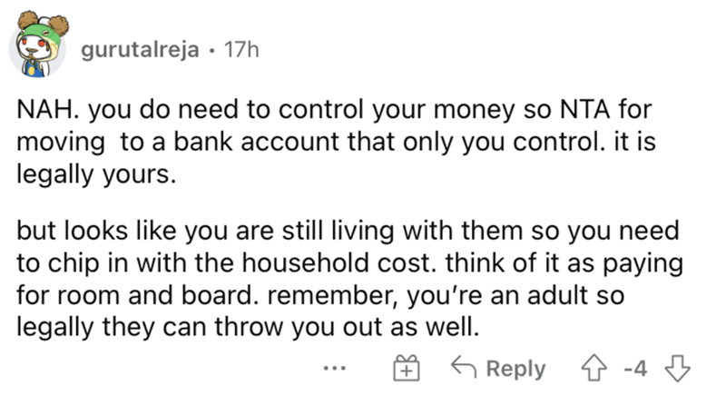 Font - gurutalreja · 17h NAH. you do need to control your money so NTA for moving to a bank account that only you control. it is legally yours. but looks like you are still living with them so you need to chip in with the household cost. think of it as paying for room and board. remember, you're an adult so legally they can throw you out as well. G Reply 4 -4 3 ...