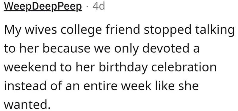Font - WeepDeepPeep · 4d My wives college friend stopped talking to her because we only devoted a weekend to her birthday celebration instead of an entire week like she wanted.
