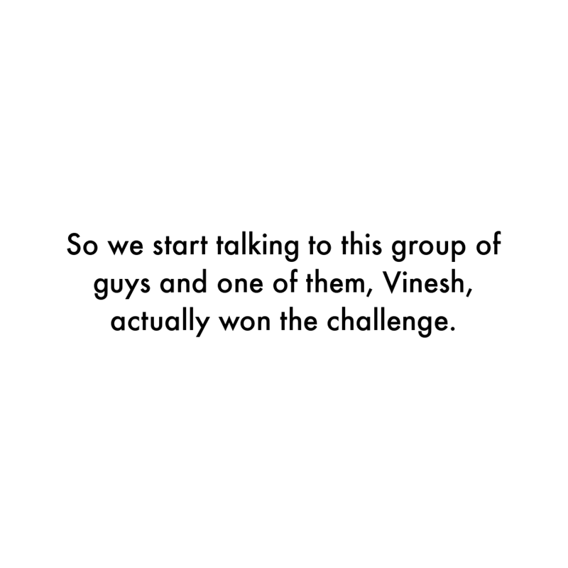 Font - So we start talking to this group of guys and one of them, Vinesh, actually won the challenge.