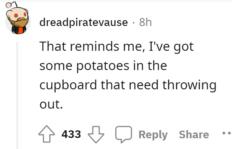Font - dreadpiratevause · 8h That reminds me, I've got some potatoes in the cupboard that need throwing out. 433 J Reply Share