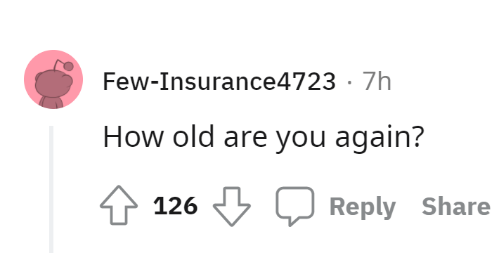 Font - Few-Insurance4723 · 7h How old are you again? 126 Reply Share