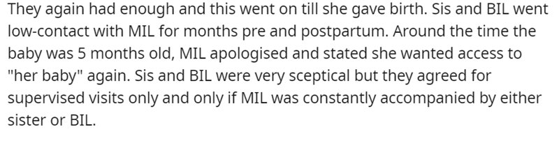 """Font - They again had enough and this went on till she gave birth. Sis and BIL went low-contact with MIL for months pre and postpartum. Around the time the baby was 5 months old, MIL apologised and stated she wanted access to """"her baby"""" again. Sis and BIL were very sceptical but they agreed for supervised visits only and only if MIL was constantly accompanied by either sister or BIL."""