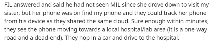 Font - FIL answered and said he had not seen MIL since she drove down to visit my sister, but her phone was on find my phone and they could track her phone from his device as they shared the same cloud. Sure enough within minutes, they see the phone moving towards a local hospital/lab area (it is a one-way road and a dead-end). They hop in a car and drive to the hospital.