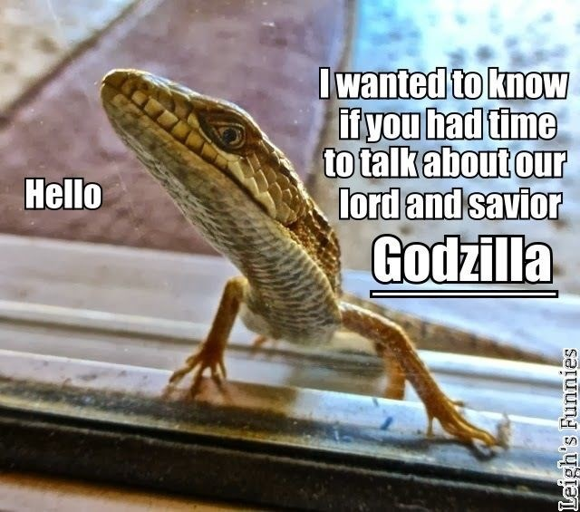 Reptile - I wanted to knoW if you had time to talk about our lord and savior Godzilla Hello Leigh's Funnies