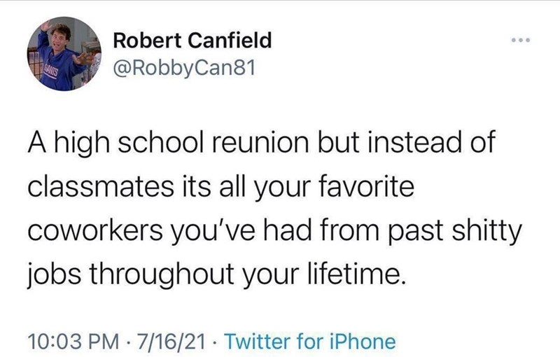 Organism - Robert Canfield @RobbyCan81 A high school reunion but instead of classmates its all your favorite coworkers you've had from past shitty jobs throughout your lifetime. 10:03 PM · 7/16/21 · Twitter for iPhone