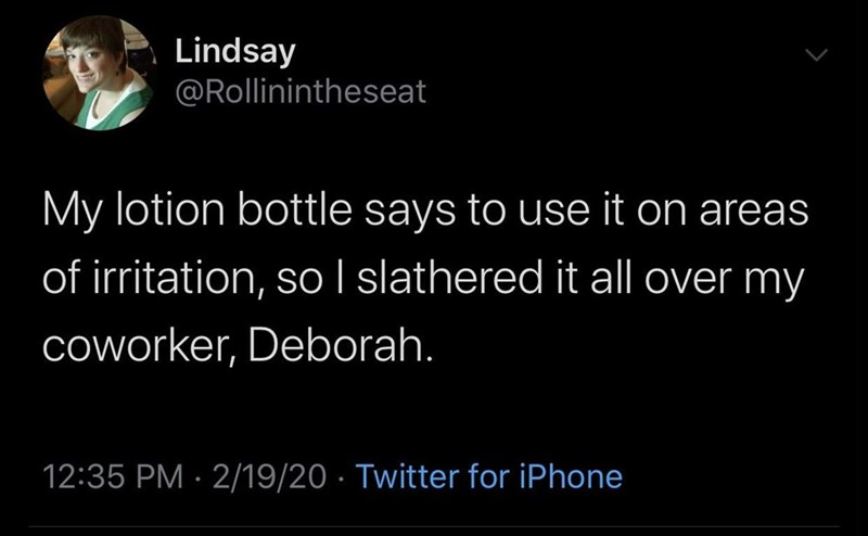 Organism - Lindsay @Rollinintheseat My lotion bottle says to use it on areas of irritation, so I slathered it all over my Coworker, Deborah. 12:35 PM · 2/19/20 · Twitter for iPhone
